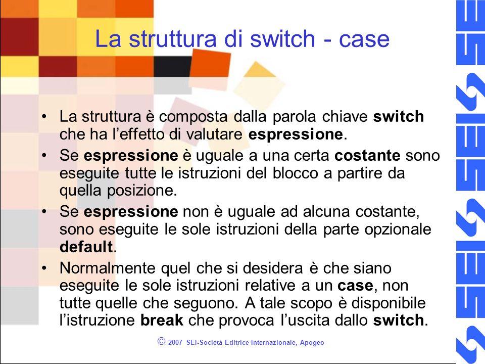 © 2007 SEI-Società Editrice Internazionale, Apogeo La struttura di switch - case La struttura è composta dalla parola chiave switch che ha leffetto di valutare espressione.