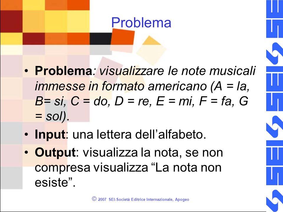 © 2007 SEI-Società Editrice Internazionale, Apogeo Problema Problema: visualizzare le note musicali immesse in formato americano (A = la, B= si, C = do, D = re, E = mi, F = fa, G = sol).