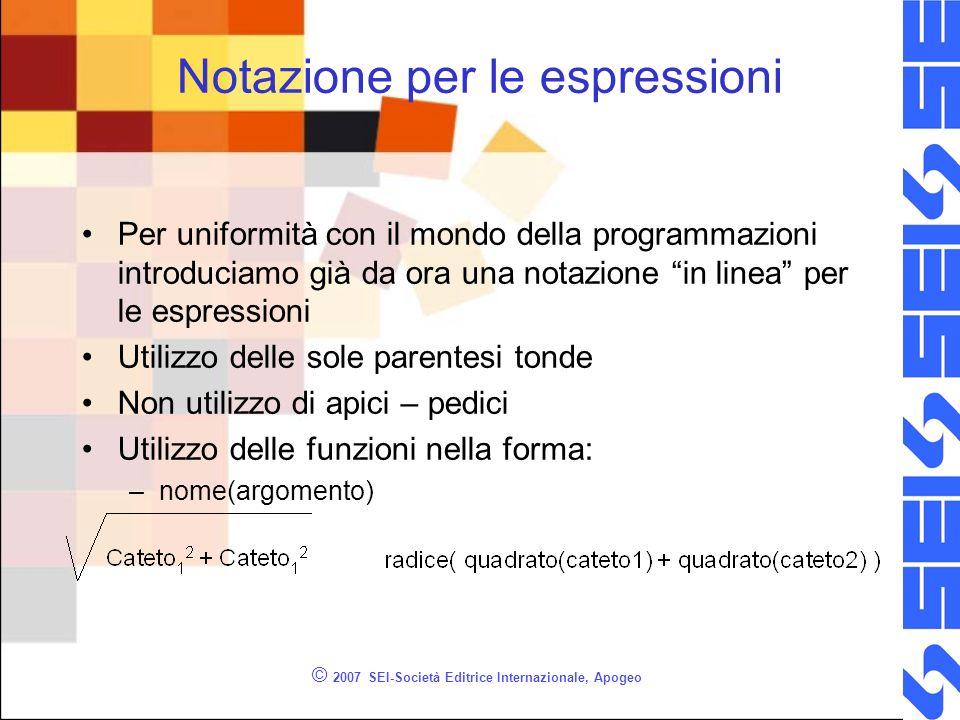 © 2007 SEI-Società Editrice Internazionale, Apogeo Notazione per le espressioni Per uniformità con il mondo della programmazioni introduciamo già da o