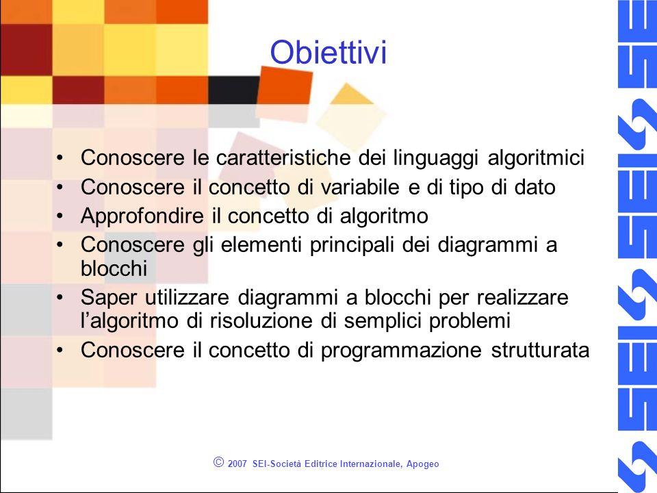 © 2007 SEI-Società Editrice Internazionale, Apogeo Obiettivi Conoscere le caratteristiche dei linguaggi algoritmici Conoscere il concetto di variabile