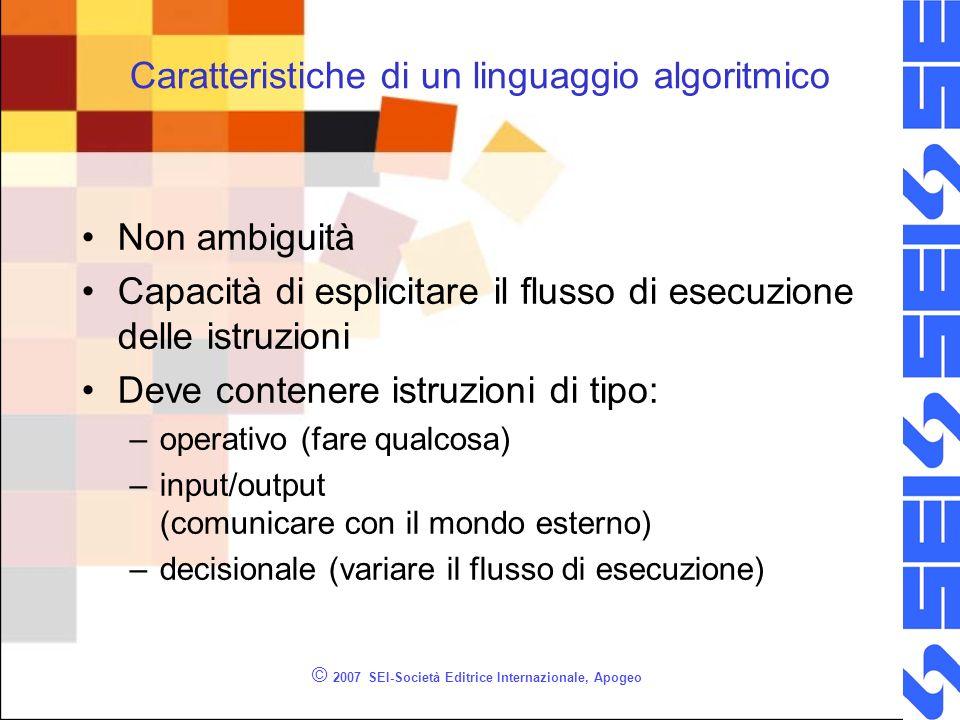 © 2007 SEI-Società Editrice Internazionale, Apogeo Caratteristiche di un linguaggio algoritmico Non ambiguità Capacità di esplicitare il flusso di ese