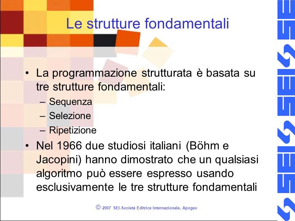 © 2007 SEI-Società Editrice Internazionale, Apogeo Le strutture fondamentali La programmazione strutturata è basata su tre strutture fondamentali: –Se