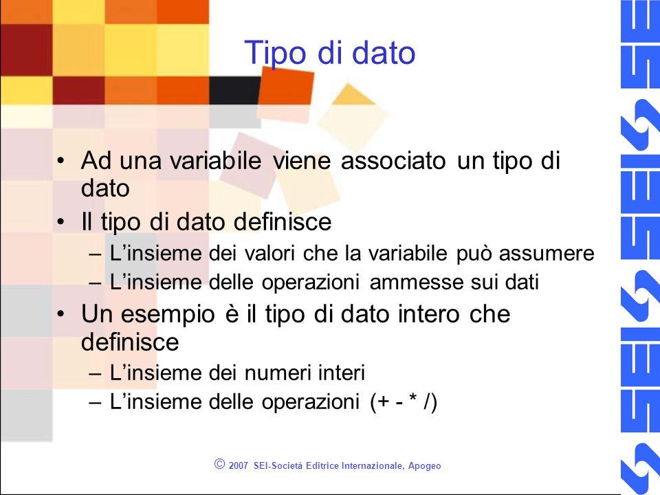 © 2007 SEI-Società Editrice Internazionale, Apogeo Variabile Una variabile è definita da: –Un identificatore –Un tipo (non modificabile) –Un valore (modificabile nel corso dellesecuzione dellalgoritmo)
