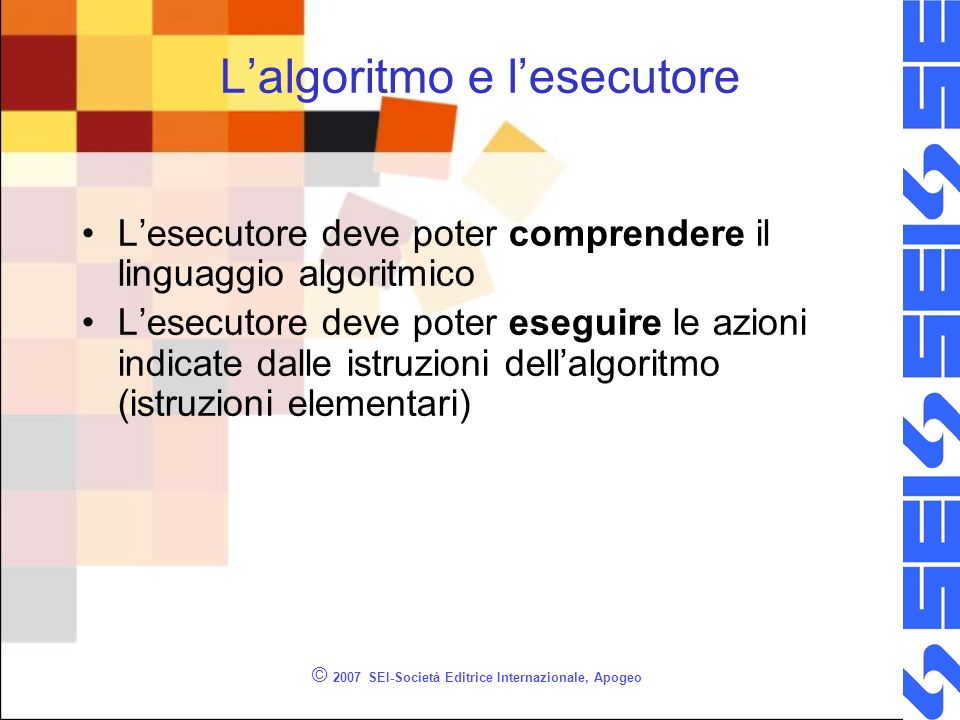 © 2007 SEI-Società Editrice Internazionale, Apogeo Diagrammi a blocchi Linguaggio algoritmico di tipo grafico Formato da: –Blocchi (contenitori di istruzioni) –Frecce (definiscono il flusso di esecuzione)