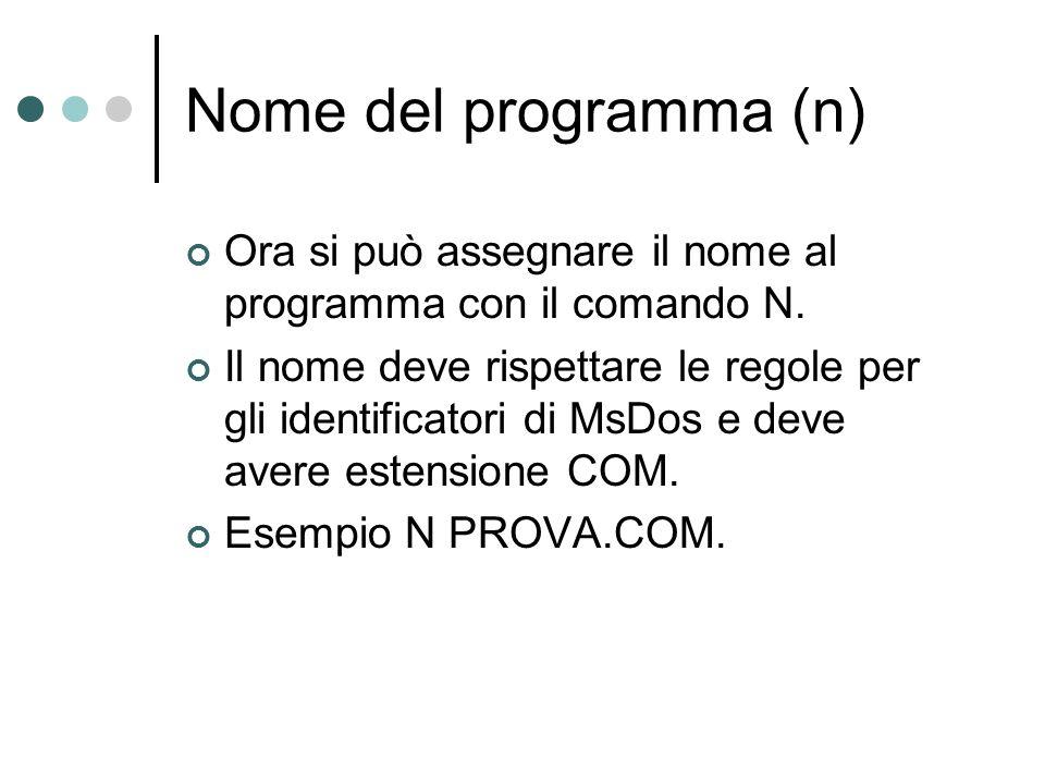 Nome del programma (n) Ora si può assegnare il nome al programma con il comando N. Il nome deve rispettare le regole per gli identificatori di MsDos e