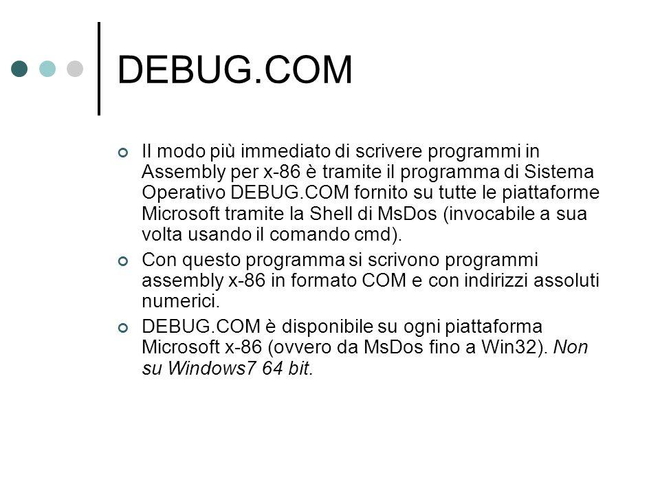 DEBUG.COM Il modo più immediato di scrivere programmi in Assembly per x-86 è tramite il programma di Sistema Operativo DEBUG.COM fornito su tutte le p