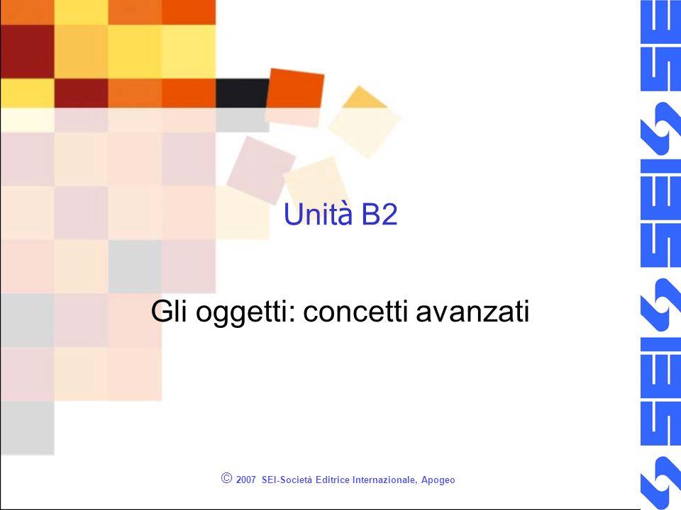 © 2007 SEI-Società Editrice Internazionale, Apogeo Unit à B2 Gli oggetti: concetti avanzati
