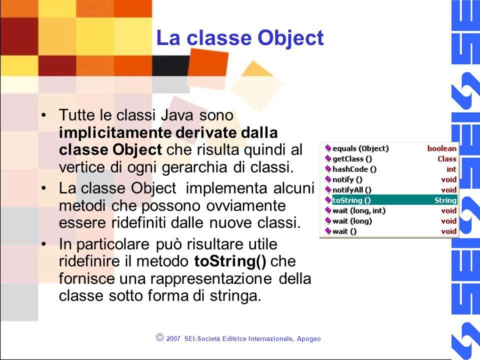 © 2007 SEI-Società Editrice Internazionale, Apogeo La classe Object Tutte le classi Java sono implicitamente derivate dalla classe Object che risulta quindi al vertice di ogni gerarchia di classi.