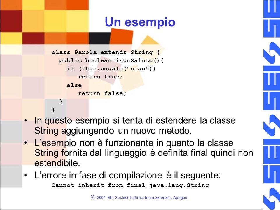 © 2007 SEI-Società Editrice Internazionale, Apogeo Un esempio class Parola extends String { public boolean isUnSaluto(){ if (this.equals(