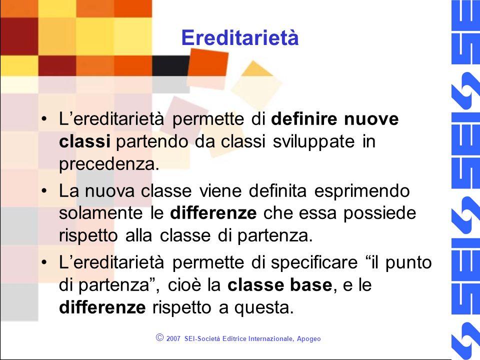 © 2007 SEI-Società Editrice Internazionale, Apogeo Ereditarietà Lereditarietà permette di definire nuove classi partendo da classi sviluppate in precedenza.