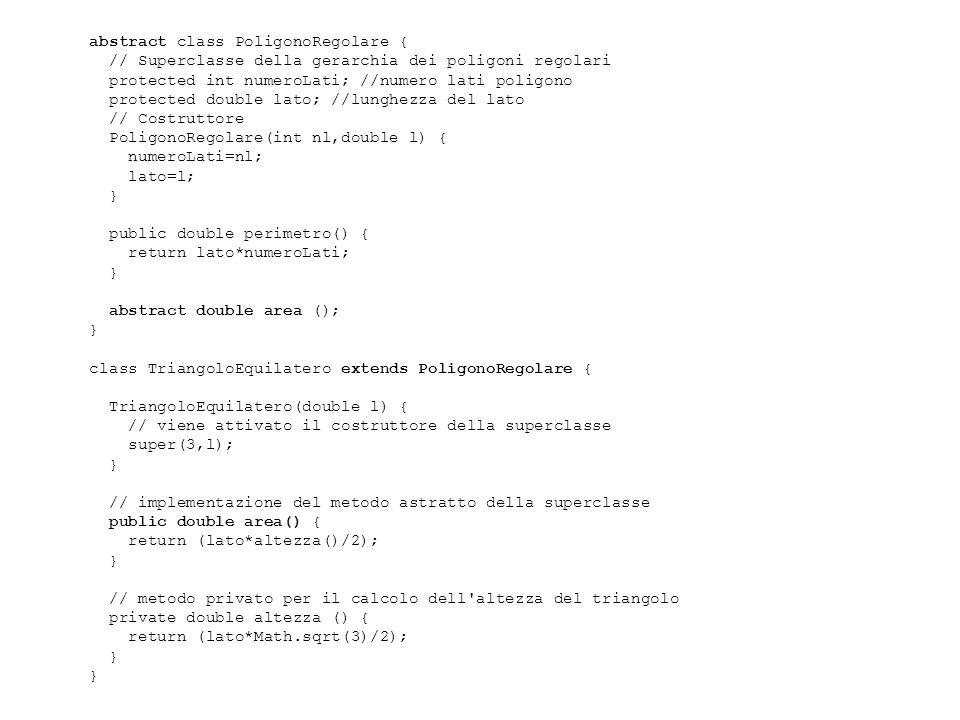 abstract class PoligonoRegolare { // Superclasse della gerarchia dei poligoni regolari protected int numeroLati; //numero lati poligono protected double lato; //lunghezza del lato // Costruttore PoligonoRegolare(int nl,double l) { numeroLati=nl; lato=l; } public double perimetro() { return lato*numeroLati; } abstract double area (); } class TriangoloEquilatero extends PoligonoRegolare { TriangoloEquilatero(double l) { // viene attivato il costruttore della superclasse super(3,l); } // implementazione del metodo astratto della superclasse public double area() { return (lato*altezza()/2); } // metodo privato per il calcolo dell altezza del triangolo private double altezza () { return (lato*Math.sqrt(3)/2); }