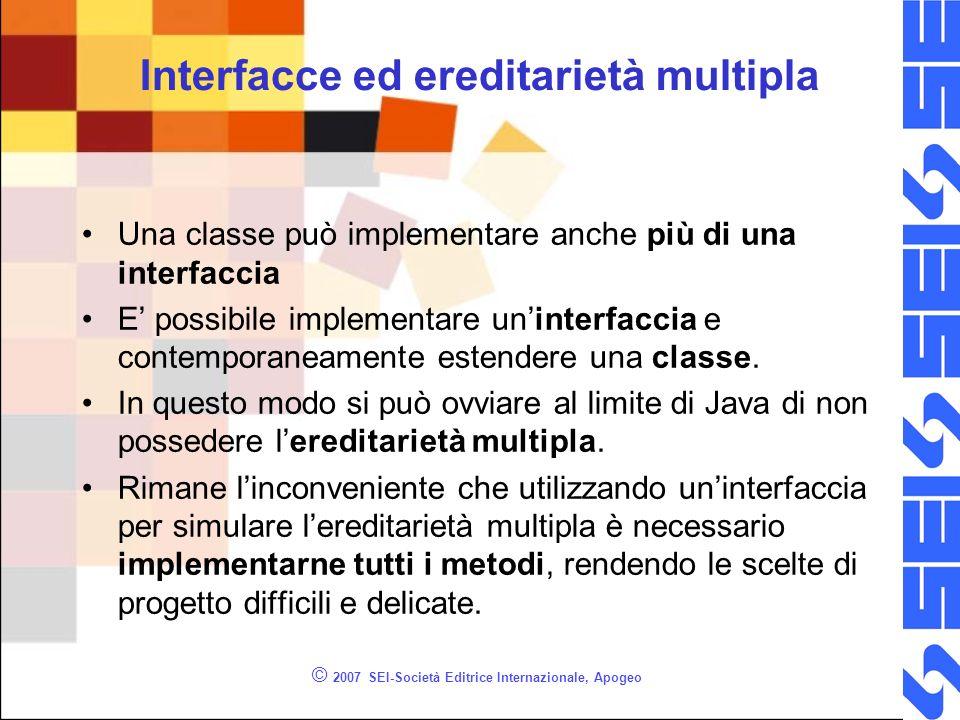 © 2007 SEI-Società Editrice Internazionale, Apogeo Interfacce ed ereditarietà multipla Una classe può implementare anche più di una interfaccia E possibile implementare uninterfaccia e contemporaneamente estendere una classe.