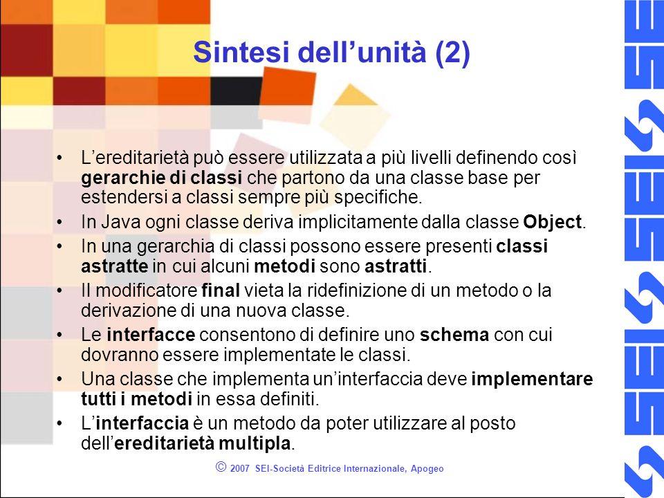 © 2007 SEI-Società Editrice Internazionale, Apogeo Sintesi dellunità (2) Lereditarietà può essere utilizzata a più livelli definendo così gerarchie di classi che partono da una classe base per estendersi a classi sempre più specifiche.