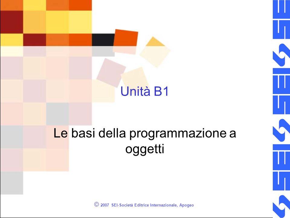 © 2007 SEI-Società Editrice Internazionale, Apogeo Unità B1 Le basi della programmazione a oggetti