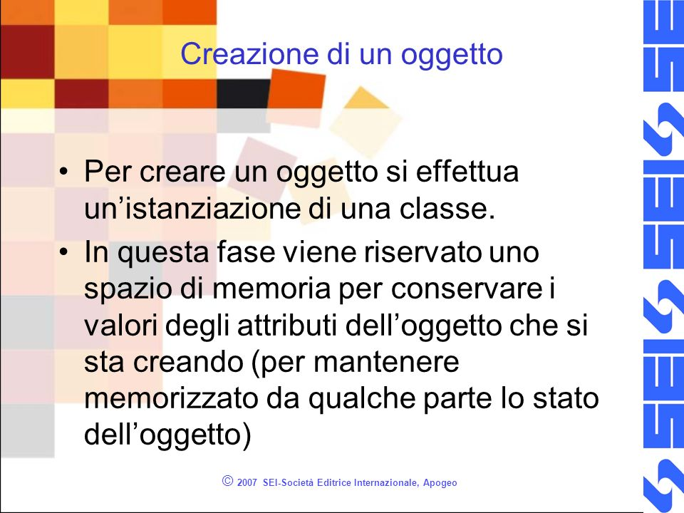 © 2007 SEI-Società Editrice Internazionale, Apogeo Creazione di un oggetto Per creare un oggetto si effettua unistanziazione di una classe.