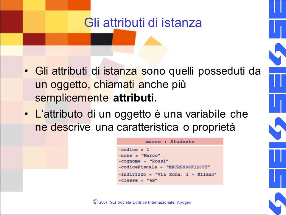 © 2007 SEI-Società Editrice Internazionale, Apogeo Gli attributi di istanza Gli attributi di istanza sono quelli posseduti da un oggetto, chiamati anche più semplicemente attributi.
