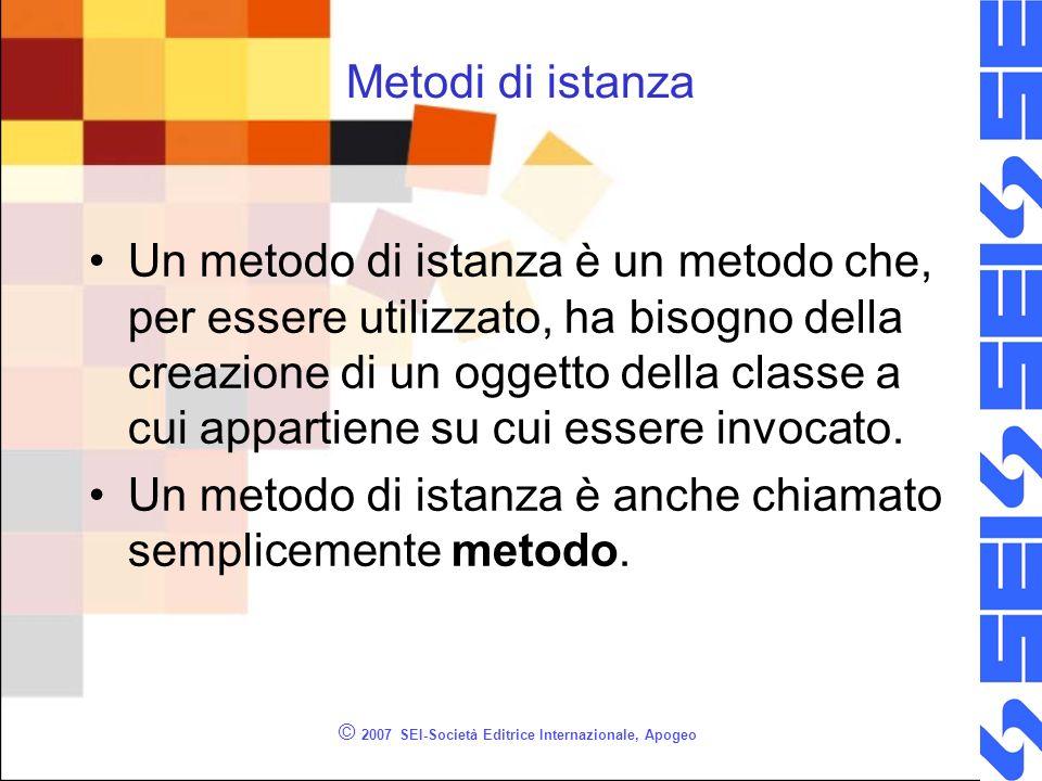 © 2007 SEI-Società Editrice Internazionale, Apogeo Metodi di istanza Un metodo di istanza è un metodo che, per essere utilizzato, ha bisogno della creazione di un oggetto della classe a cui appartiene su cui essere invocato.