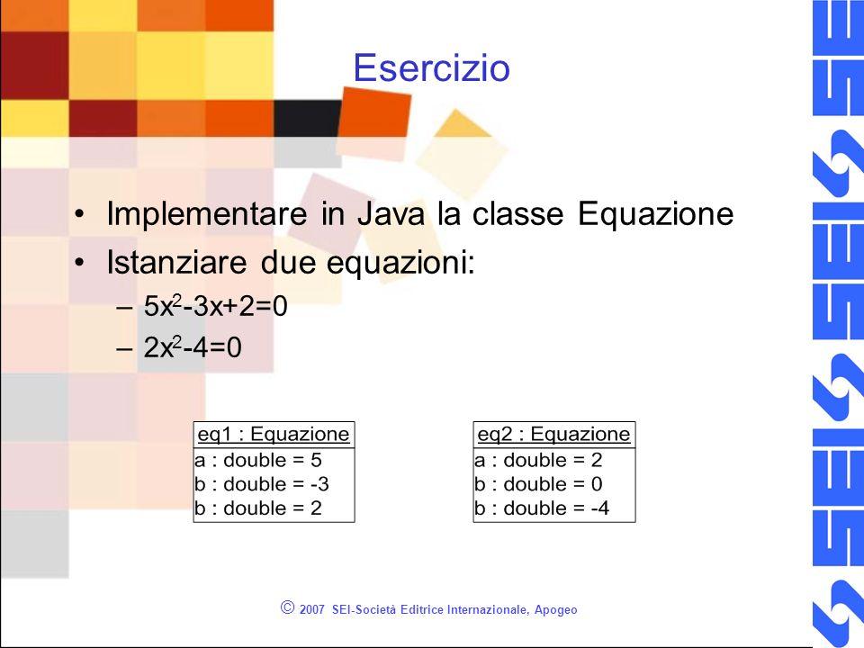 © 2007 SEI-Società Editrice Internazionale, Apogeo Esercizio Implementare in Java la classe Equazione Istanziare due equazioni: –5x 2 -3x+2=0 –2x 2 -4=0
