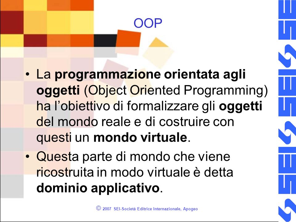 © 2007 SEI-Società Editrice Internazionale, Apogeo OOP La programmazione orientata agli oggetti (Object Oriented Programming) ha lobiettivo di formalizzare gli oggetti del mondo reale e di costruire con questi un mondo virtuale.