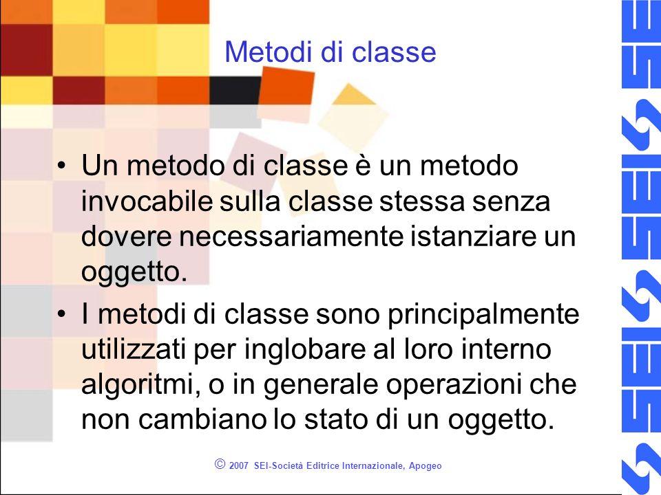 © 2007 SEI-Società Editrice Internazionale, Apogeo Metodi di classe Un metodo di classe è un metodo invocabile sulla classe stessa senza dovere necessariamente istanziare un oggetto.