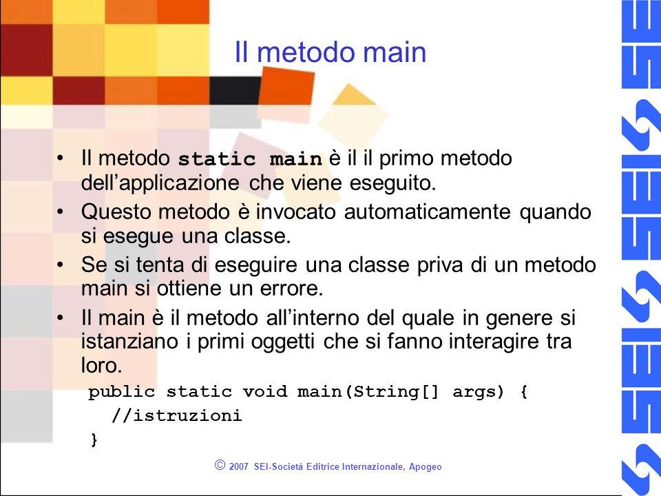 © 2007 SEI-Società Editrice Internazionale, Apogeo Il metodo main Il metodo static main è il il primo metodo dellapplicazione che viene eseguito.