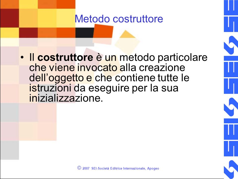 © 2007 SEI-Società Editrice Internazionale, Apogeo Metodo costruttore Il costruttore è un metodo particolare che viene invocato alla creazione delloggetto e che contiene tutte le istruzioni da eseguire per la sua inizializzazione.