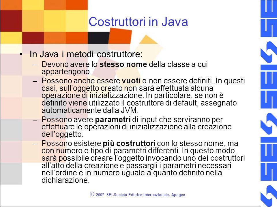 © 2007 SEI-Società Editrice Internazionale, Apogeo Costruttori in Java In Java i metodi costruttore: –Devono avere lo stesso nome della classe a cui appartengono.