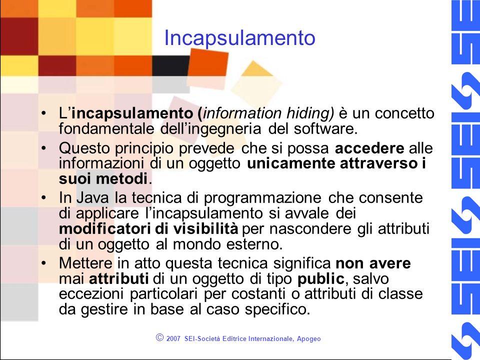© 2007 SEI-Società Editrice Internazionale, Apogeo Incapsulamento Lincapsulamento (information hiding) è un concetto fondamentale dellingegneria del software.