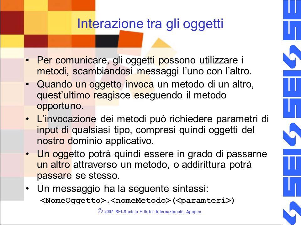 © 2007 SEI-Società Editrice Internazionale, Apogeo Interazione tra gli oggetti Per comunicare, gli oggetti possono utilizzare i metodi, scambiandosi messaggi luno con laltro.