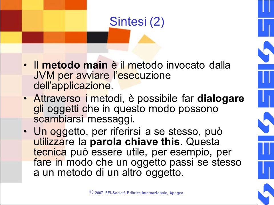 © 2007 SEI-Società Editrice Internazionale, Apogeo Sintesi (2) Il metodo main è il metodo invocato dalla JVM per avviare lesecuzione dellapplicazione.
