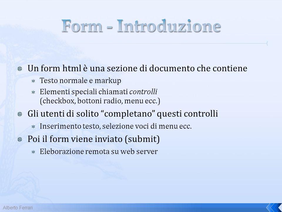 Un form html è una sezione di documento che contiene Testo normale e markup Elementi speciali chiamati controlli (checkbox, bottoni radio, menu ecc.) Gli utenti di solito completano questi controlli Inserimento testo, selezione voci di menu ecc.