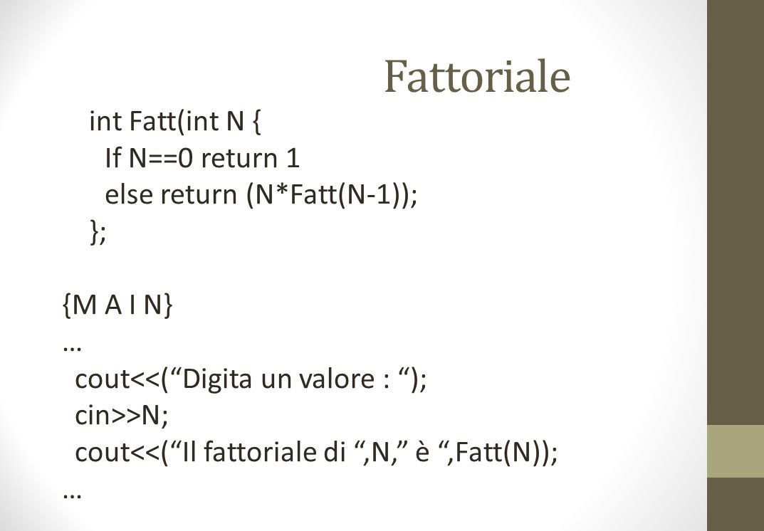 Fattoriale int Fatt(int N { If N==0 return 1 else return (N*Fatt(N-1)); }; {M A I N} … cout<<(Digita un valore : ); cin>>N; cout<<(Il fattoriale di,N, è,Fatt(N)); …