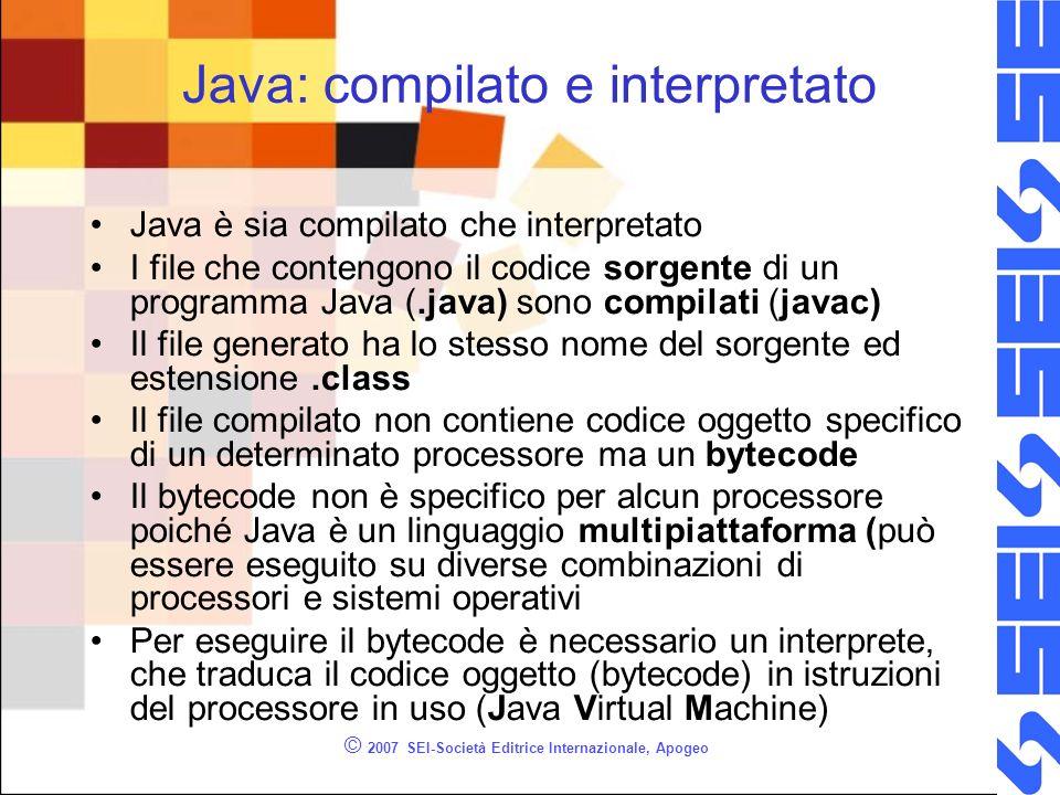 © 2007 SEI-Società Editrice Internazionale, Apogeo Java: compilato e interpretato Java è sia compilato che interpretato I file che contengono il codice sorgente di un programma Java (.java) sono compilati (javac) Il file generato ha lo stesso nome del sorgente ed estensione.class Il file compilato non contiene codice oggetto specifico di un determinato processore ma un bytecode Il bytecode non è specifico per alcun processore poiché Java è un linguaggio multipiattaforma (può essere eseguito su diverse combinazioni di processori e sistemi operativi Per eseguire il bytecode è necessario un interprete, che traduca il codice oggetto (bytecode) in istruzioni del processore in uso (Java Virtual Machine)