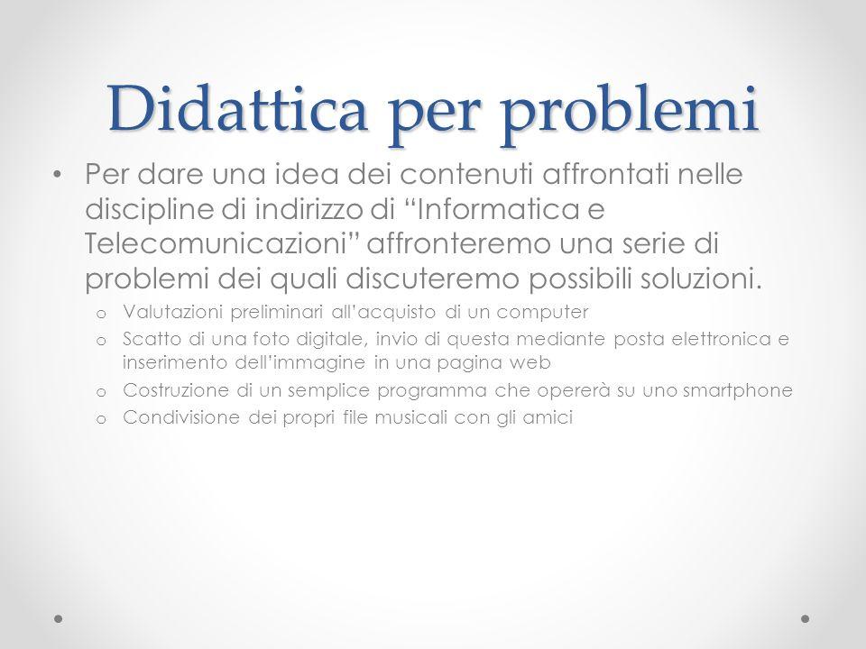 Didattica per problemi Per dare una idea dei contenuti affrontati nelle discipline di indirizzo di Informatica e Telecomunicazioni affronteremo una serie di problemi dei quali discuteremo possibili soluzioni.