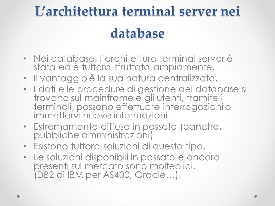 Larchitettura terminal server nei database Nei database, larchitettura terminal server è stata ed è tuttora sfruttata ampiamente. Il vantaggio è la su