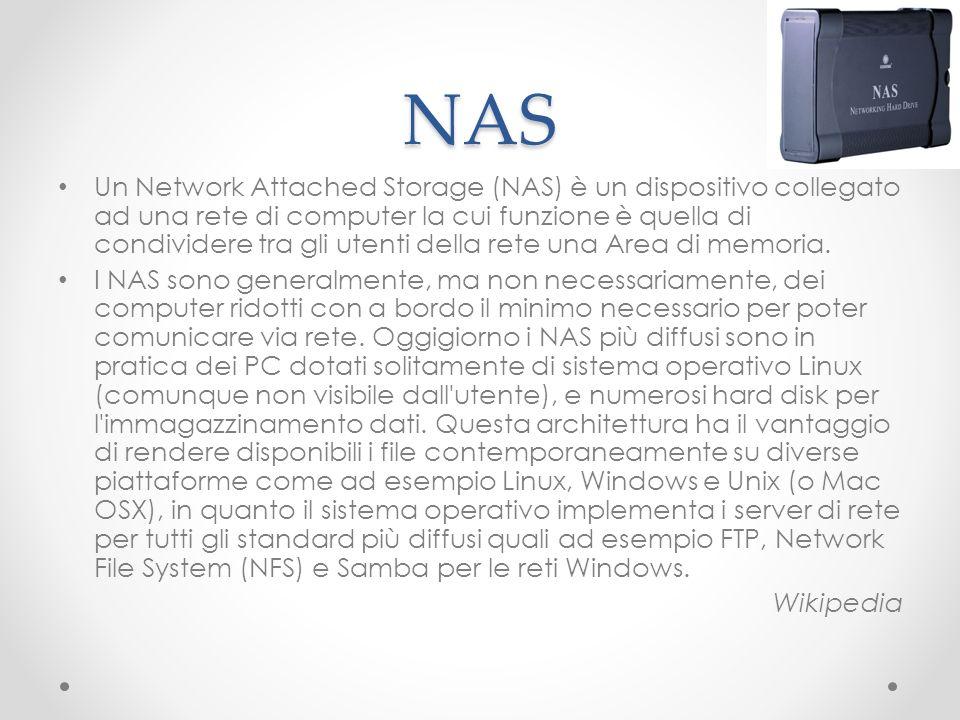 NAS Un Network Attached Storage (NAS) è un dispositivo collegato ad una rete di computer la cui funzione è quella di condividere tra gli utenti della
