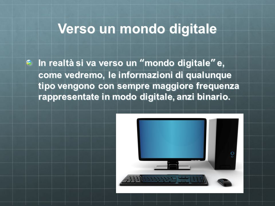 Verso un mondo digitale In realtà si va verso un mondo digitale e, come vedremo, le informazioni di qualunque tipo vengono con sempre maggiore frequenza rappresentate in modo digitale, anzi binario.
