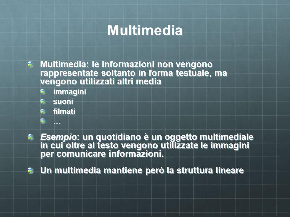 Multimedia Multimedia: le informazioni non vengono rappresentate soltanto in forma testuale, ma vengono utilizzati altri media immaginisuonifilmati… Esempio: un quotidiano è un oggetto multimediale in cui oltre al testo vengono utilizzate le immagini per comunicare informazioni.