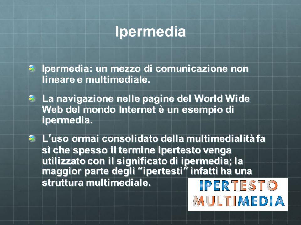 Ipermedia Ipermedia: un mezzo di comunicazione non lineare e multimediale. La navigazione nelle pagine del World Wide Web del mondo Internet è un esem
