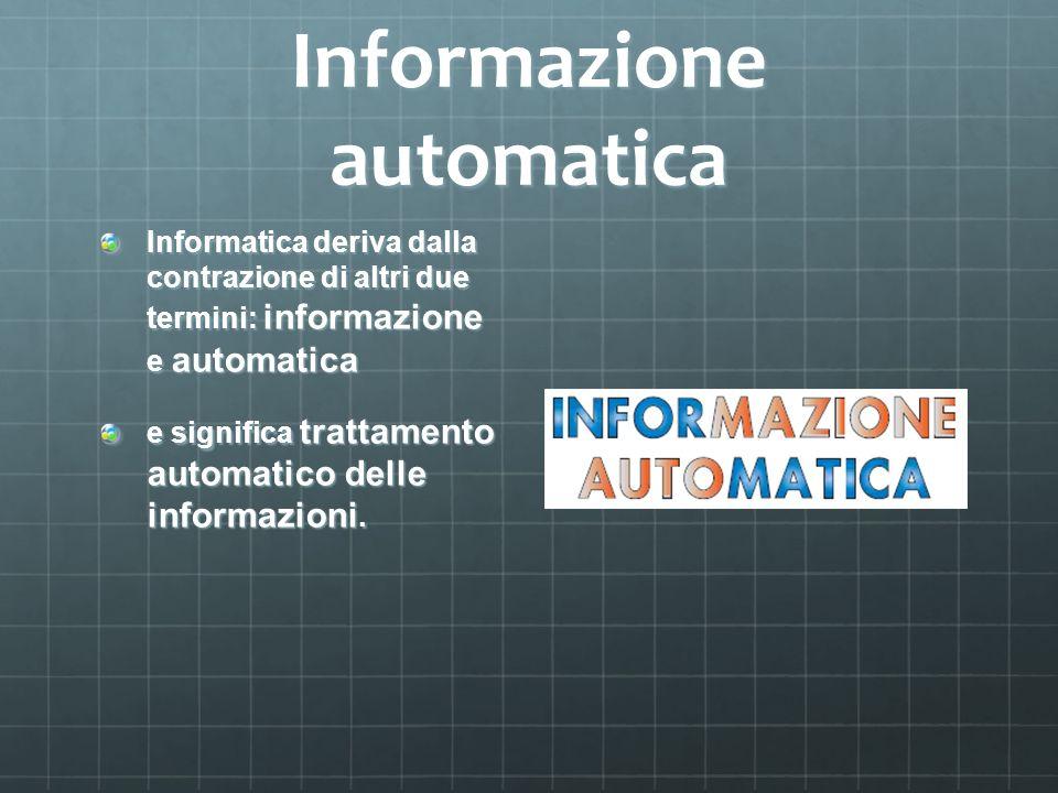 Informazione automatica Informatica deriva dalla contrazione di altri due termini: informazione e automatica e significa trattamento automatico delle