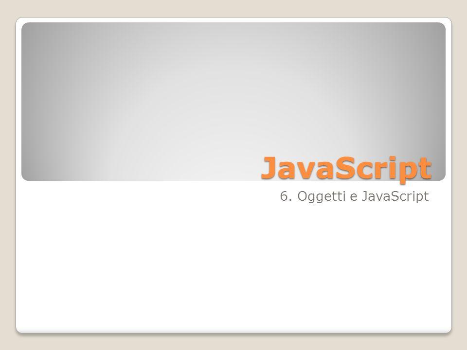 Linguaggio ad oggetti JavaScript è un linguaggio orientato agli oggetti In JavaScript sono presenti oggetti predefiniti che fanno parte del DOM (Document Object Model) In JavaScript è possibile definire nuovi oggetti