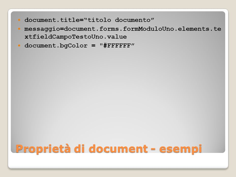 Proprietà di document - esempi document.title=titolo documento messaggio=document.forms.formModuloUno.elements.te xtfieldCampoTestoUno.value document.