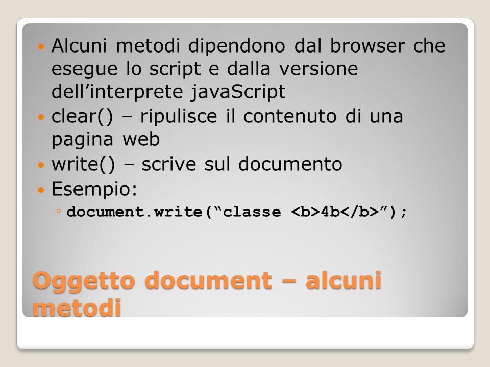 Oggetto document – alcuni metodi Alcuni metodi dipendono dal browser che esegue lo script e dalla versione dellinterprete javaScript clear() – ripulis