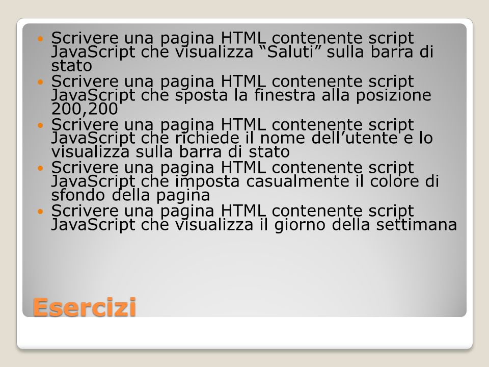 Esercizi Scrivere una pagina HTML contenente script JavaScript che visualizza Saluti sulla barra di stato Scrivere una pagina HTML contenente script J