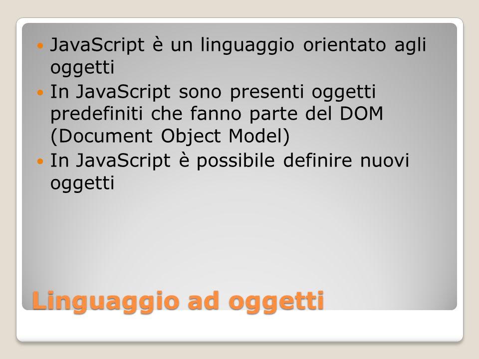 Linguaggio ad oggetti JavaScript è un linguaggio orientato agli oggetti In JavaScript sono presenti oggetti predefiniti che fanno parte del DOM (Docum