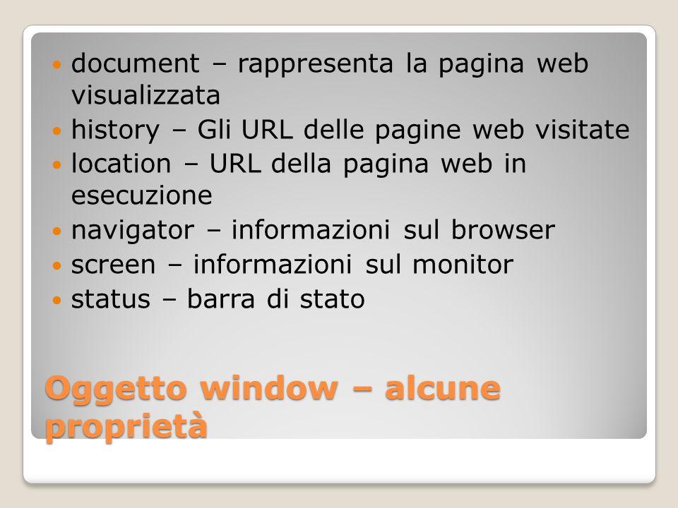 Oggetto window – alcune proprietà document – rappresenta la pagina web visualizzata history – Gli URL delle pagine web visitate location – URL della pagina web in esecuzione navigator – informazioni sul browser screen – informazioni sul monitor status – barra di stato