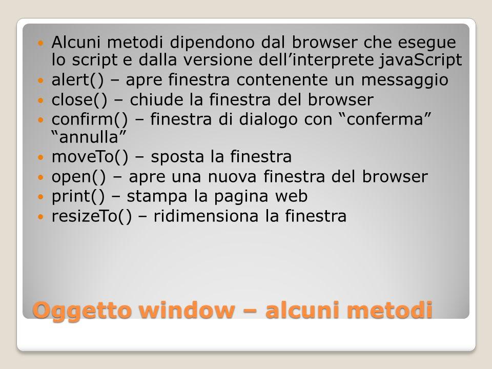 Metodi di window - esempi finestra = window.open( filevuoto.htm , titolofinestra , scrollbars=no,resizable=no,width=150, height=170,top=300,left=300,status=no, location=no,toolbar=no ); window.resizeTo(larghezza,altezza); window.moveTo(0,0);