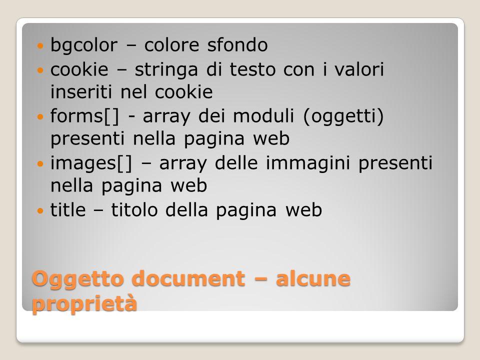 Proprietà di document - esempi document.title=titolo documento messaggio=document.forms.formModuloUno.elements.te xtfieldCampoTestoUno.value document.bgColor = #FFFFFF