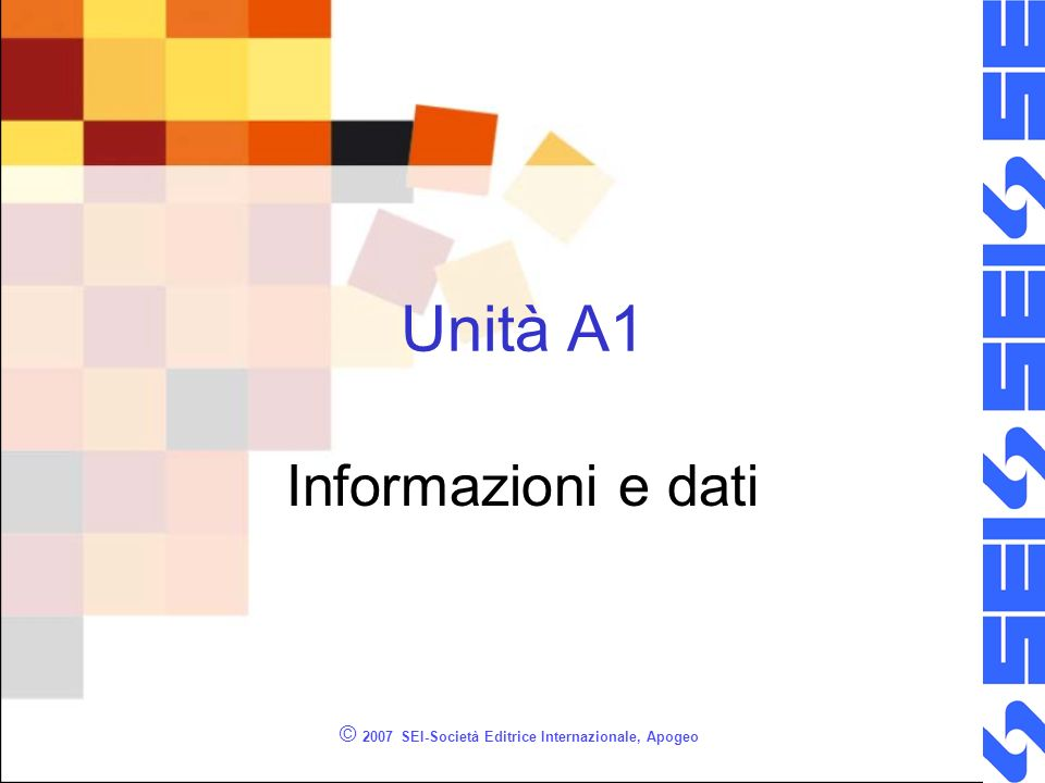 © 2007 SEI-Società Editrice Internazionale, Apogeo Unità A1 Informazioni e dati