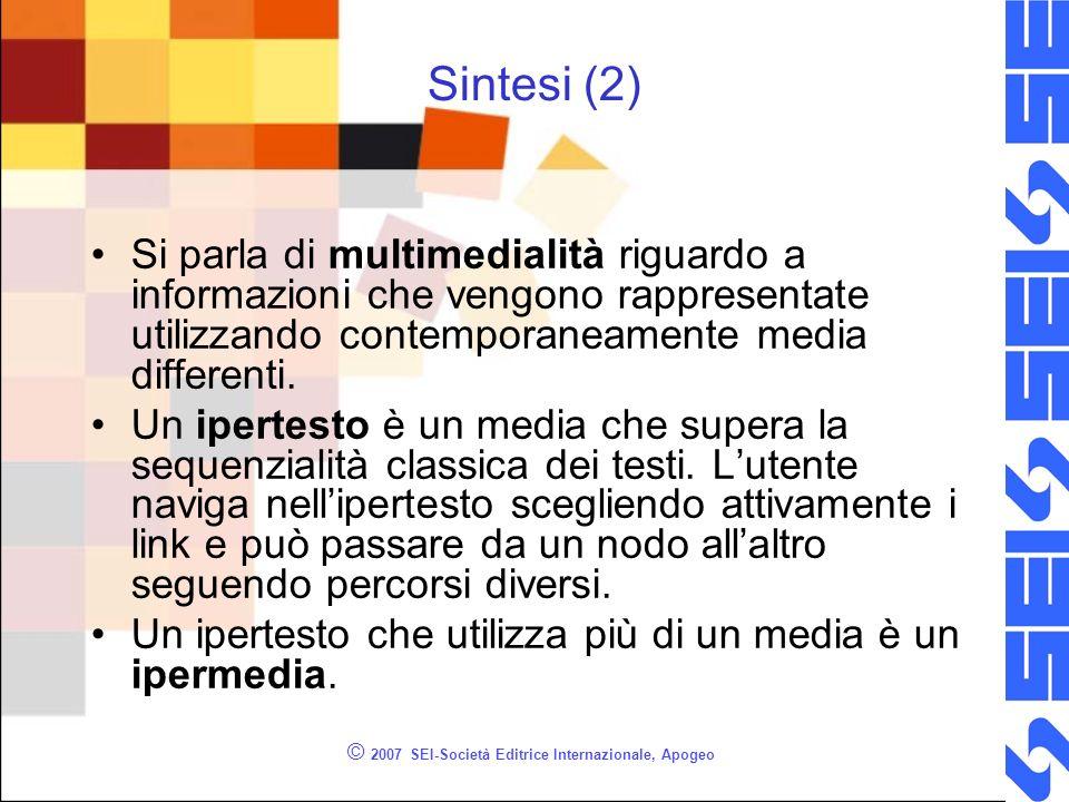 © 2007 SEI-Società Editrice Internazionale, Apogeo Sintesi (2) Si parla di multimedialità riguardo a informazioni che vengono rappresentate utilizzando contemporaneamente media differenti.